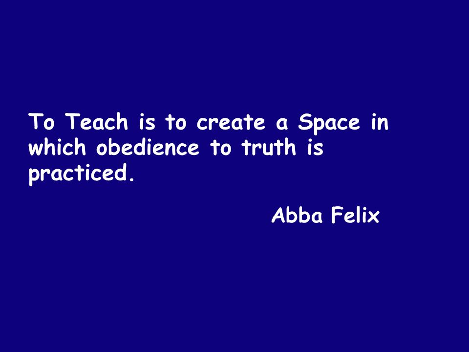 To Teach is to create a Space in which obedience to truth is practiced. Abba Felix