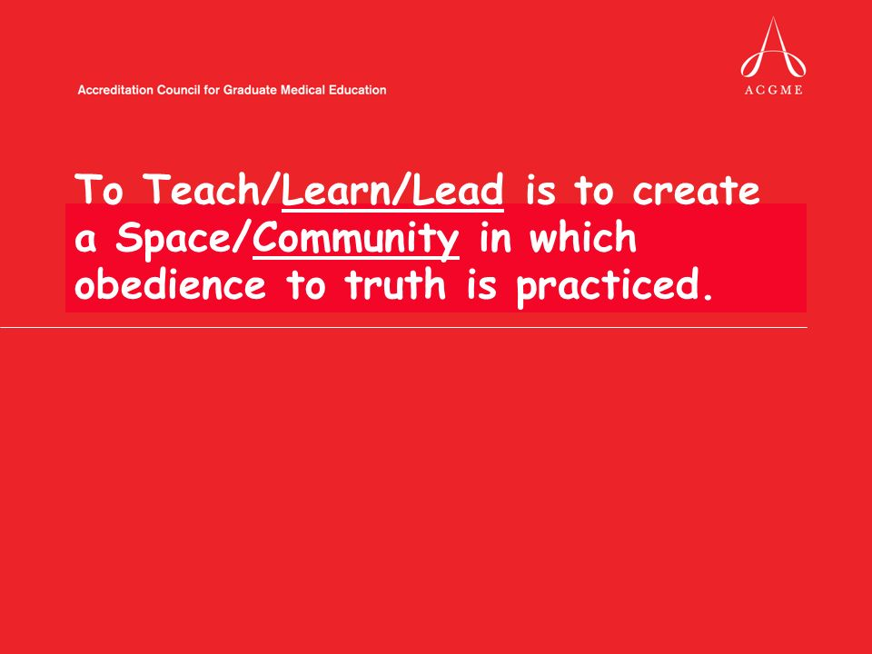 To Teach/Learn/Lead is to create a Space/Community in which obedience to truth is practiced.