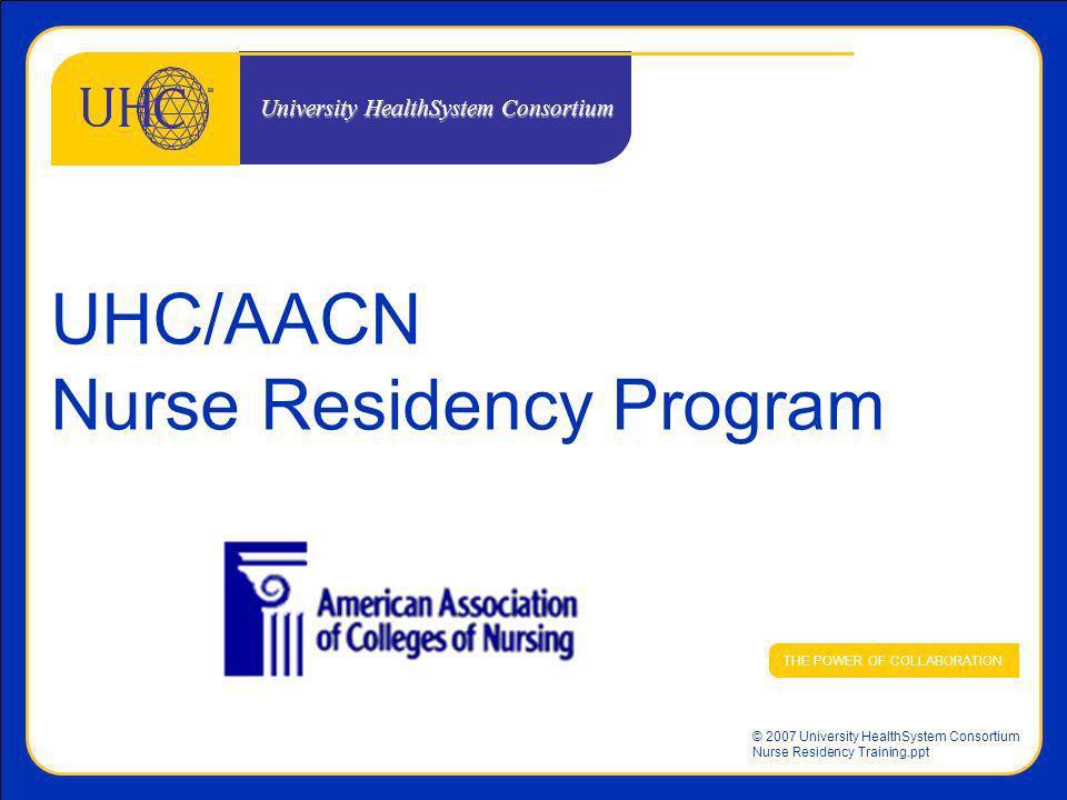 © 2007 University HealthSystem Consortium Nurse Residency Training.ppt UHC/AACN Nurse Residency Program THE POWER OF COLLABORATION University HealthSy