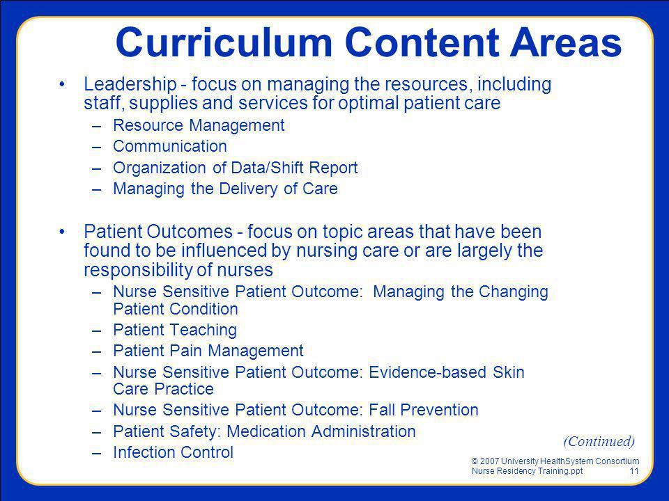 © 2007 University HealthSystem Consortium Nurse Residency Training.ppt11 Curriculum Content Areas Leadership - focus on managing the resources, includ