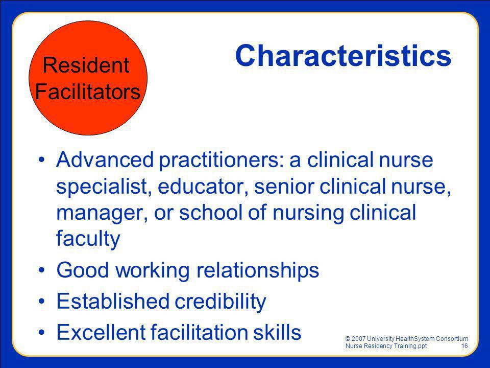 © 2007 University HealthSystem Consortium Nurse Residency Training.ppt16 Characteristics Advanced practitioners: a clinical nurse specialist, educator