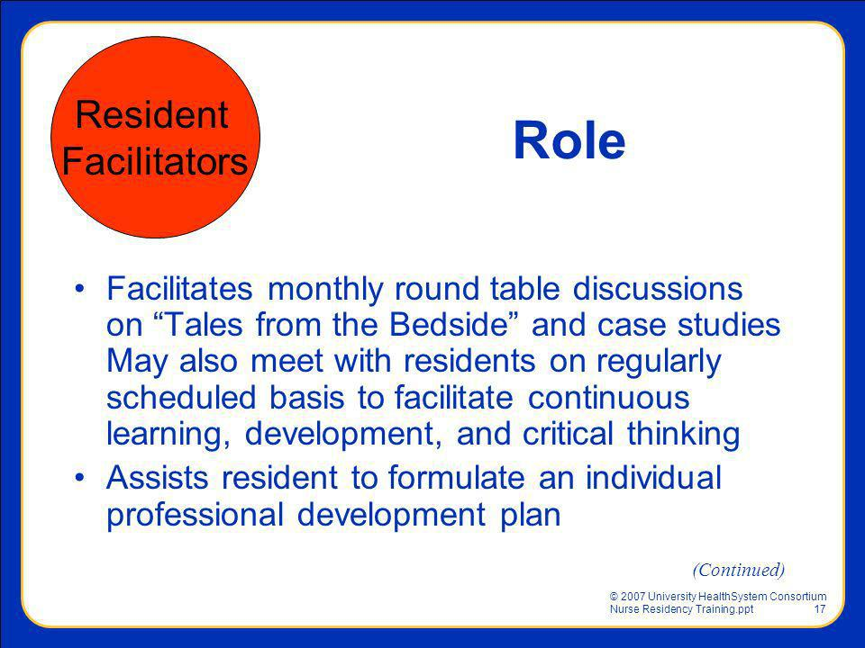 © 2007 University HealthSystem Consortium Nurse Residency Training.ppt17 Facilitates monthly round table discussions on Tales from the Bedside and cas