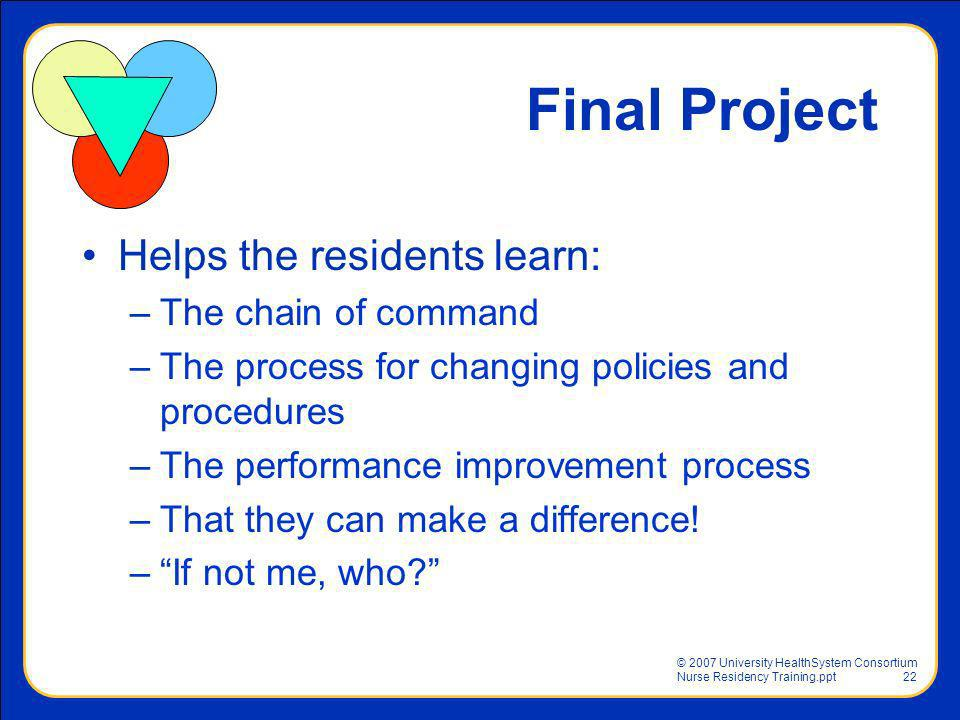 © 2007 University HealthSystem Consortium Nurse Residency Training.ppt22 Final Project Helps the residents learn: –The chain of command –The process f