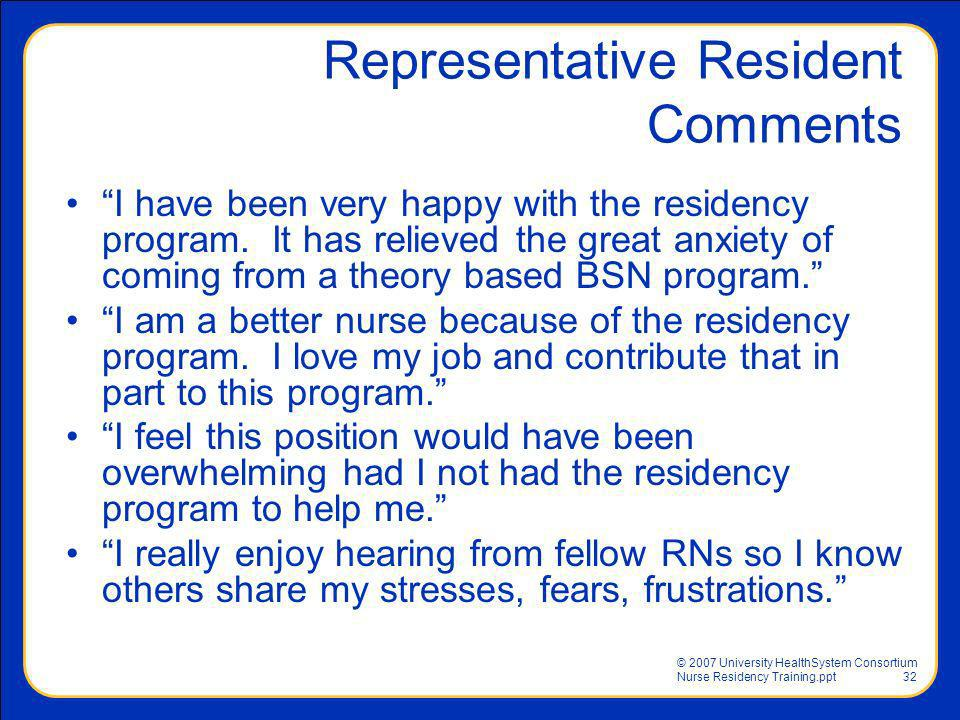 © 2007 University HealthSystem Consortium Nurse Residency Training.ppt32 Representative Resident Comments I have been very happy with the residency pr