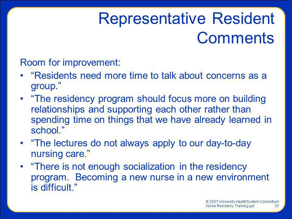 © 2007 University HealthSystem Consortium Nurse Residency Training.ppt33 Representative Resident Comments Room for improvement: Residents need more ti