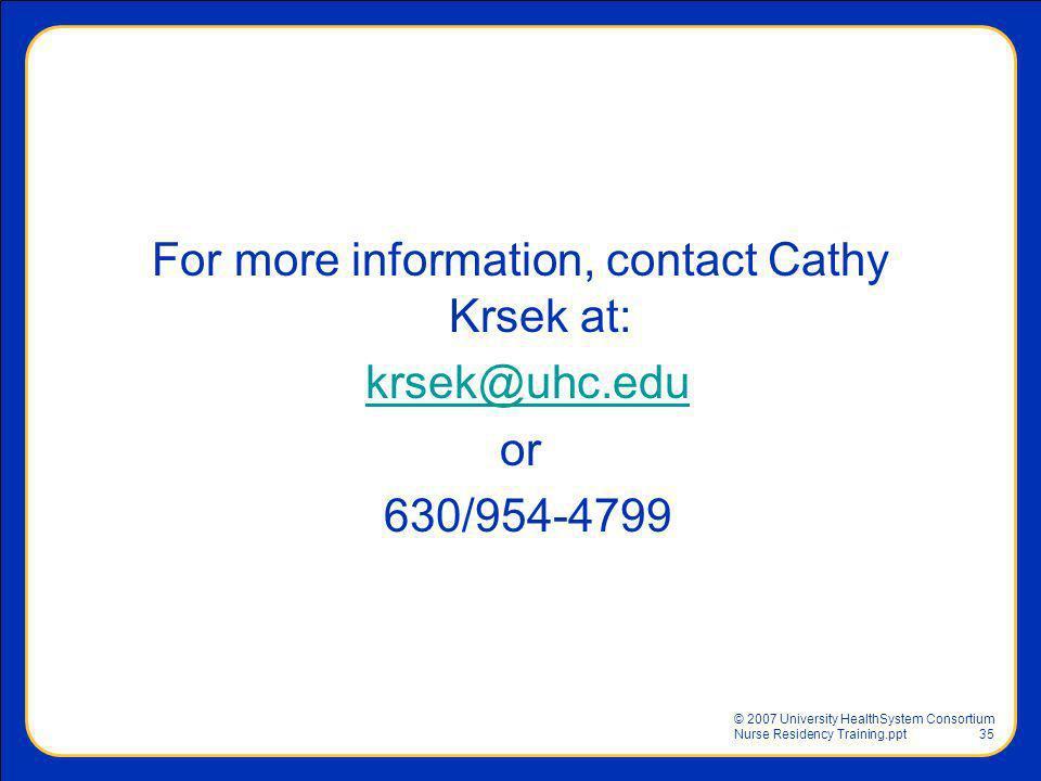 © 2007 University HealthSystem Consortium Nurse Residency Training.ppt35 For more information, contact Cathy Krsek at: krsek@uhc.edu or 630/954-4799