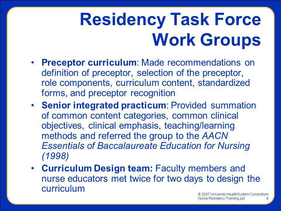 © 2007 University HealthSystem Consortium Nurse Residency Training.ppt8 Preceptor curriculum: Made recommendations on definition of preceptor, selecti