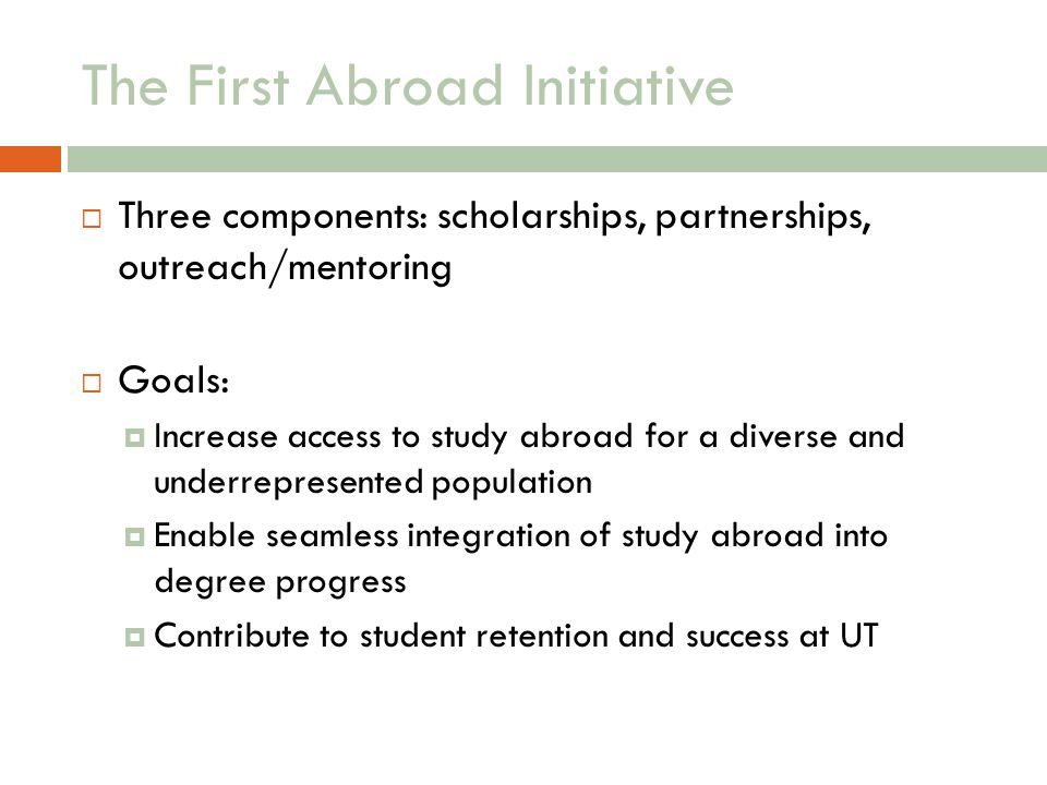 The First Abroad Initiative Three components: scholarships, partnerships, outreach/mentoring Goals: Increase access to study abroad for a diverse and underrepresented population Enable seamless integration of study abroad into degree progress Contribute to student retention and success at UT
