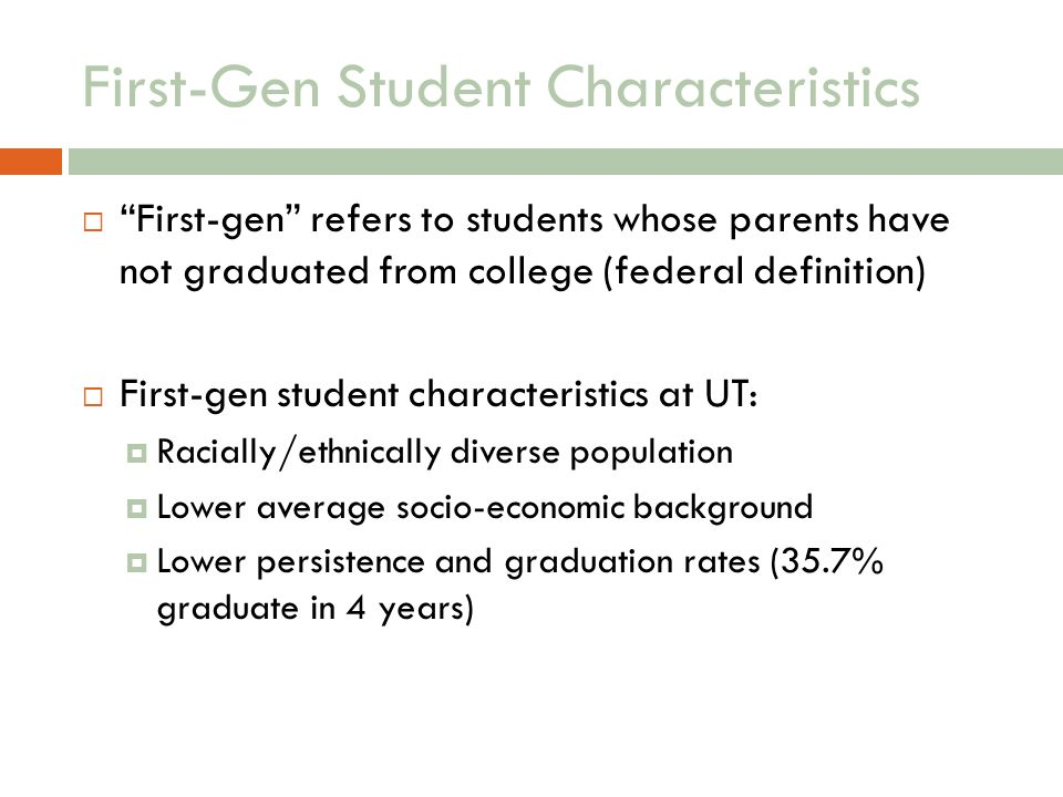 First-Gen Student Characteristics First-gen refers to students whose parents have not graduated from college (federal definition) First-gen student characteristics at UT: Racially/ethnically diverse population Lower average socio-economic background Lower persistence and graduation rates (35.7% graduate in 4 years)