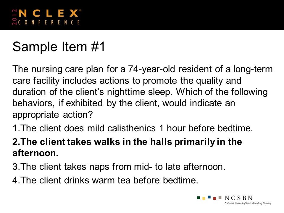 Sample Item #1 The nursing care plan for a 74-year-old resident of a long-term care facility includes actions to promote the quality and duration of t
