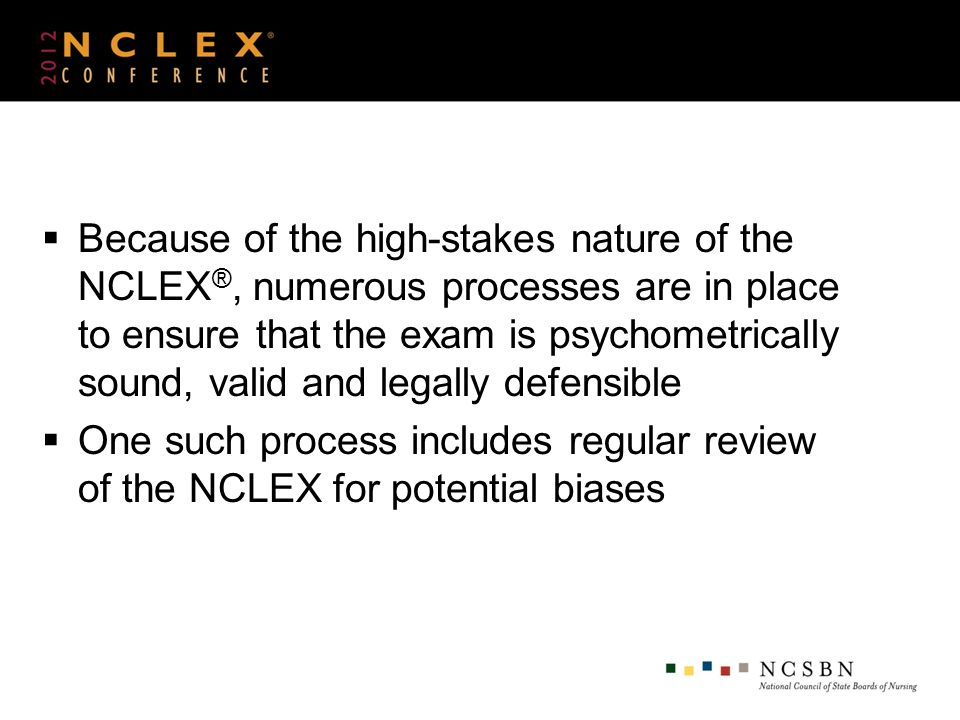 Because of the high-stakes nature of the NCLEX ®, numerous processes are in place to ensure that the exam is psychometrically sound, valid and legally