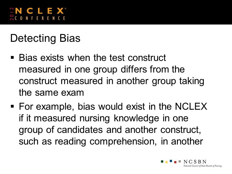 Detecting Bias Bias exists when the test construct measured in one group differs from the construct measured in another group taking the same exam For