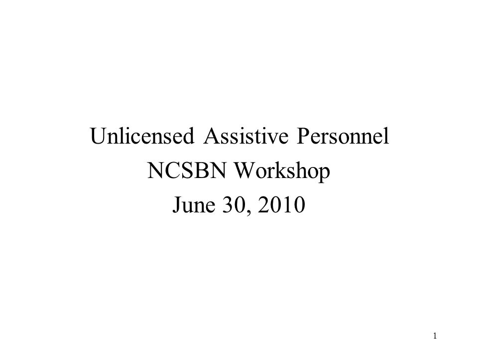 1 Unlicensed Assistive Personnel NCSBN Workshop June 30, 2010