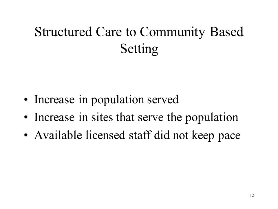 12 Structured Care to Community Based Setting Increase in population served Increase in sites that serve the population Available licensed staff did not keep pace