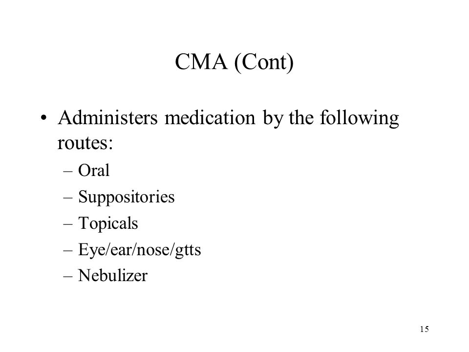 15 CMA (Cont) Administers medication by the following routes: –Oral –Suppositories –Topicals –Eye/ear/nose/gtts –Nebulizer