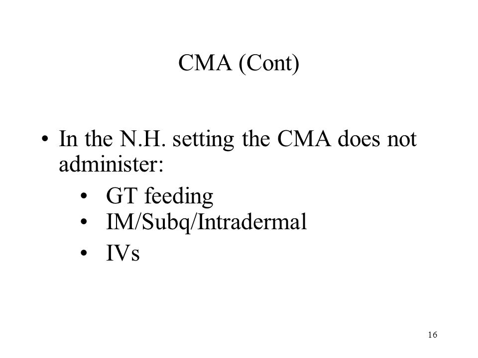 16 CMA (Cont) In the N.H. setting the CMA does not administer: GT feeding IM/Subq/Intradermal IVs