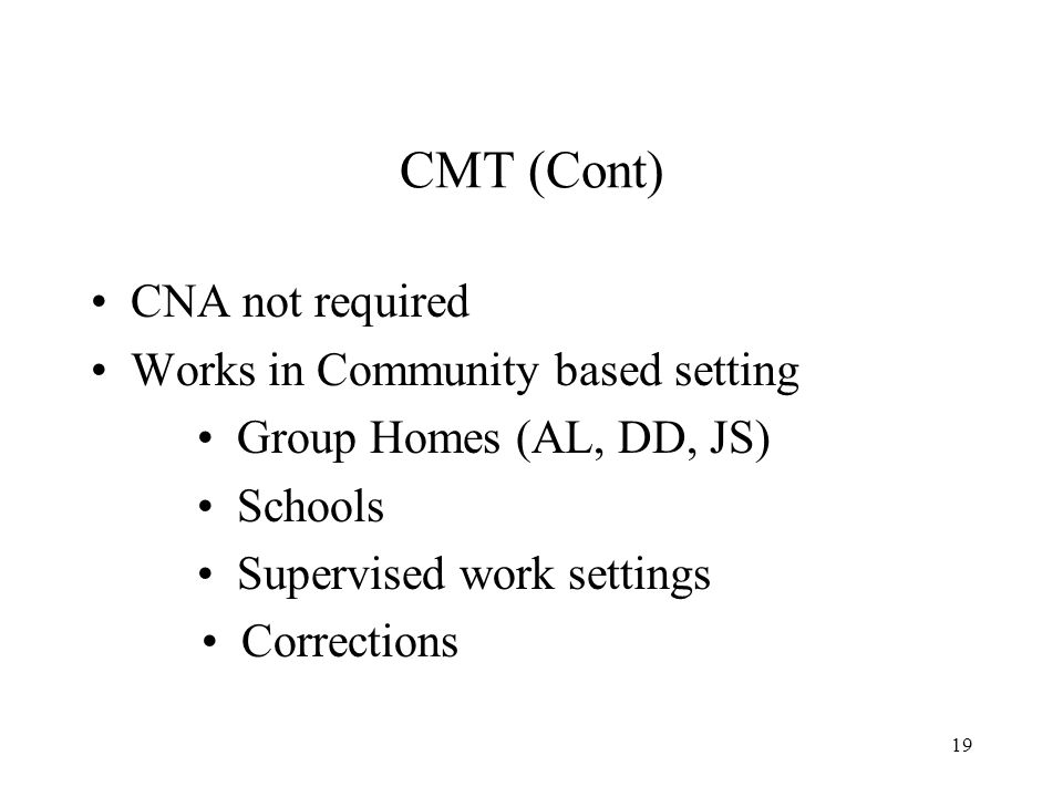 19 CMT (Cont) CNA not required Works in Community based setting Group Homes (AL, DD, JS) Schools Supervised work settings Corrections