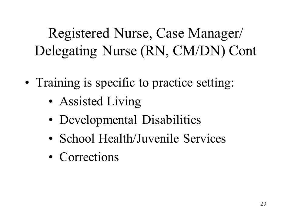 29 Registered Nurse, Case Manager/ Delegating Nurse (RN, CM/DN) Cont Training is specific to practice setting: Assisted Living Developmental Disabilities School Health/Juvenile Services Corrections