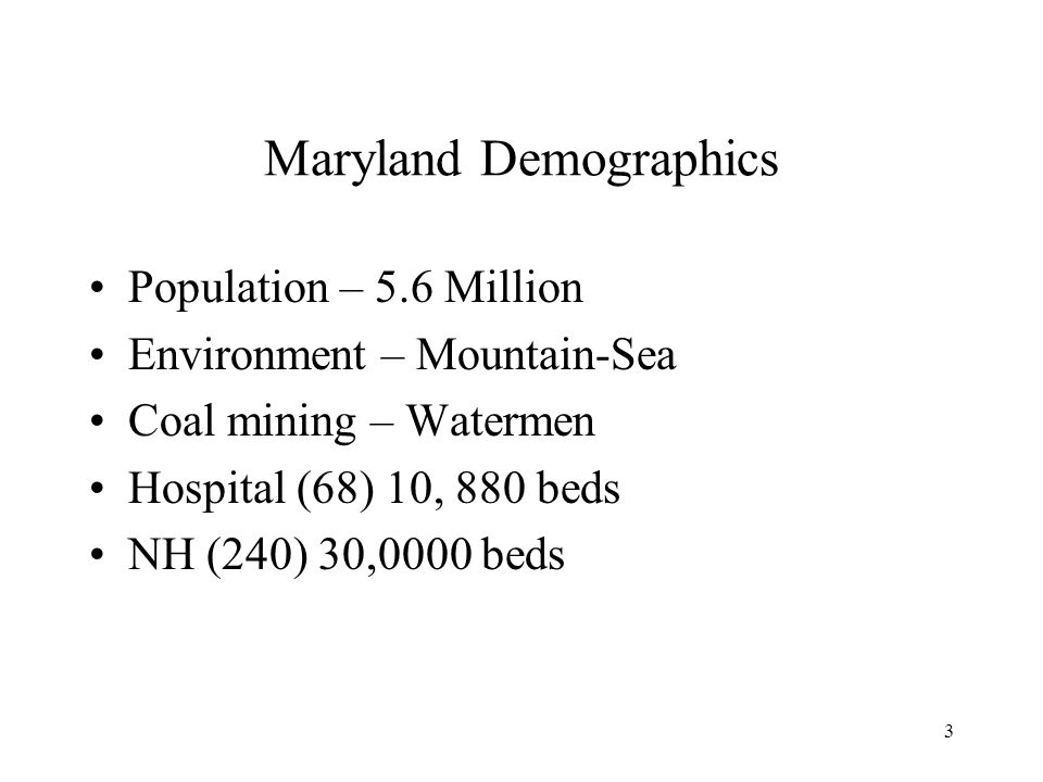 3 Maryland Demographics Population – 5.6 Million Environment – Mountain-Sea Coal mining – Watermen Hospital (68) 10, 880 beds NH (240) 30,0000 beds