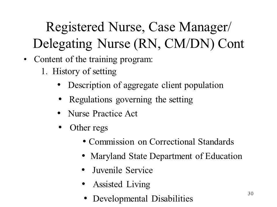 30 Registered Nurse, Case Manager/ Delegating Nurse (RN, CM/DN) Cont Content of the training program: 1.