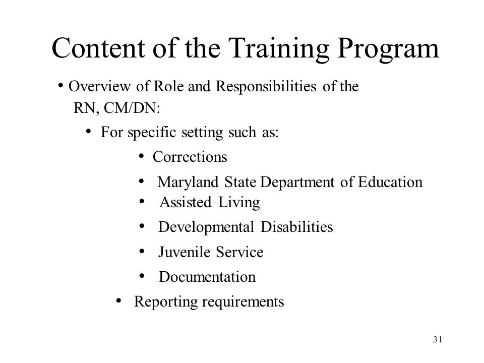 31 Content of the Training Program Overview of Role and Responsibilities of the RN, CM/DN: For specific setting such as: Corrections Maryland State Department of Education Assisted Living Developmental Disabilities Juvenile Service Documentation Reporting requirements