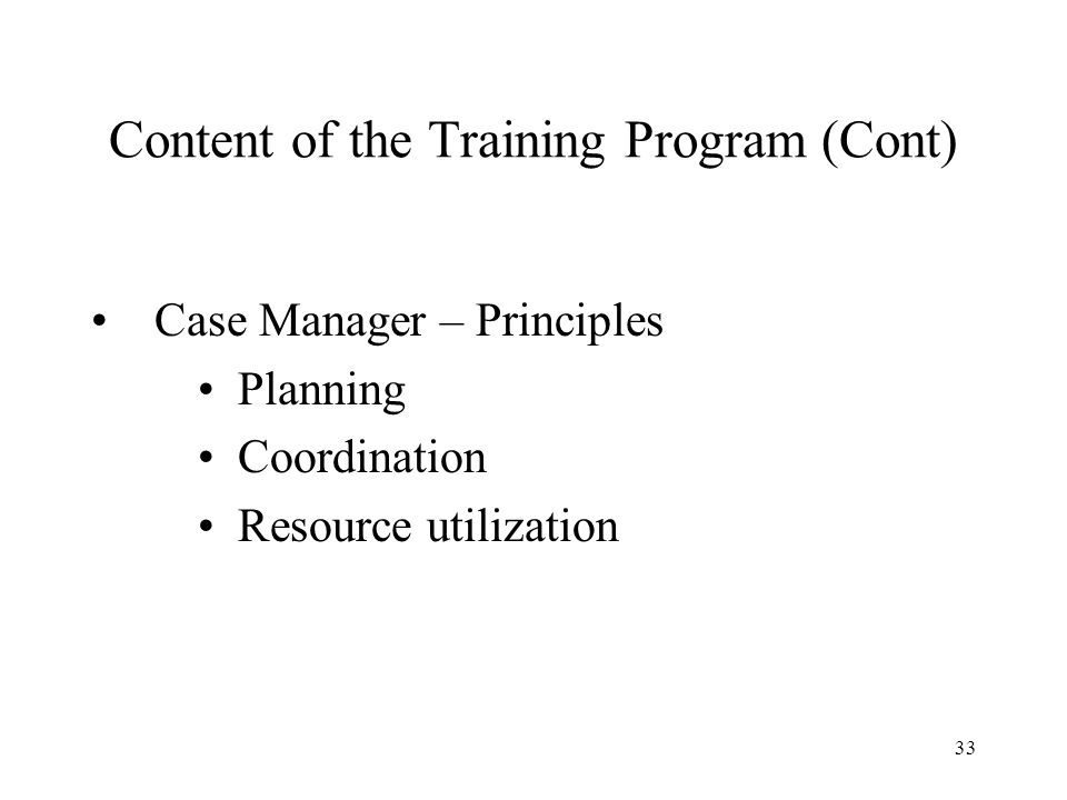 33 Content of the Training Program (Cont) Case Manager – Principles Planning Coordination Resource utilization
