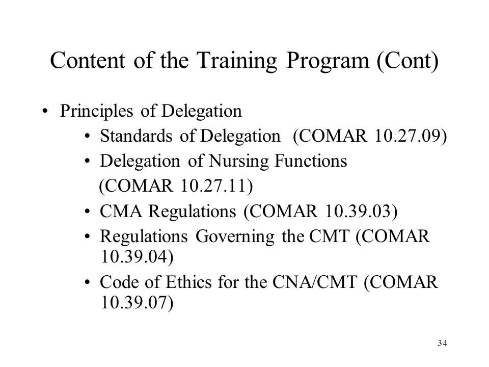 34 Content of the Training Program (Cont) Principles of Delegation Standards of Delegation (COMAR ) Delegation of Nursing Functions (COMAR ) CMA Regulations (COMAR ) Regulations Governing the CMT (COMAR ) Code of Ethics for the CNA/CMT (COMAR )