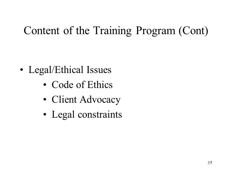 35 Content of the Training Program (Cont) Legal/Ethical Issues Code of Ethics Client Advocacy Legal constraints
