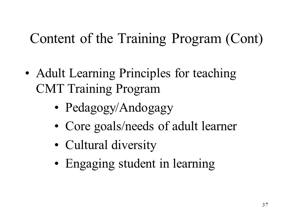 37 Content of the Training Program (Cont) Adult Learning Principles for teaching CMT Training Program Pedagogy/Andogagy Core goals/needs of adult learner Cultural diversity Engaging student in learning