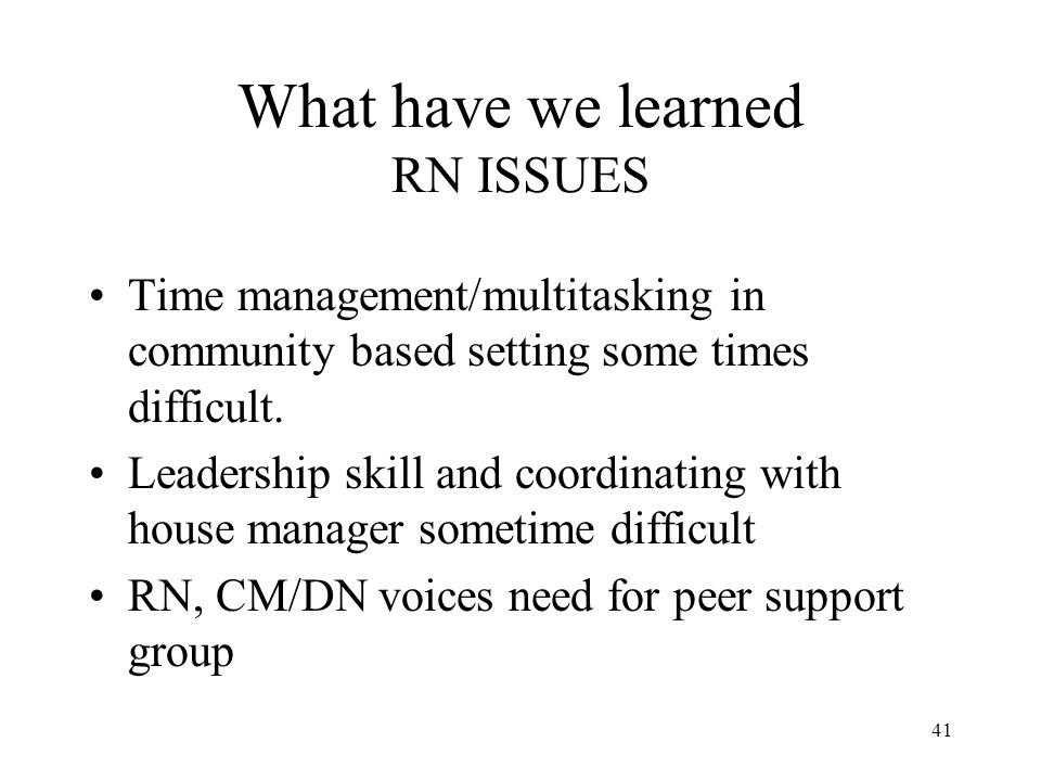 41 What have we learned RN ISSUES Time management/multitasking in community based setting some times difficult.
