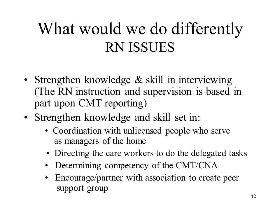 42 What would we do differently RN ISSUES Strengthen knowledge & skill in interviewing (The RN instruction and supervision is based in part upon CMT reporting) Strengthen knowledge and skill set in: Coordination with unlicensed people who serve as managers of the home Directing the care workers to do the delegated tasks Determining competency of the CMT/CNA Encourage/partner with association to create peer support group