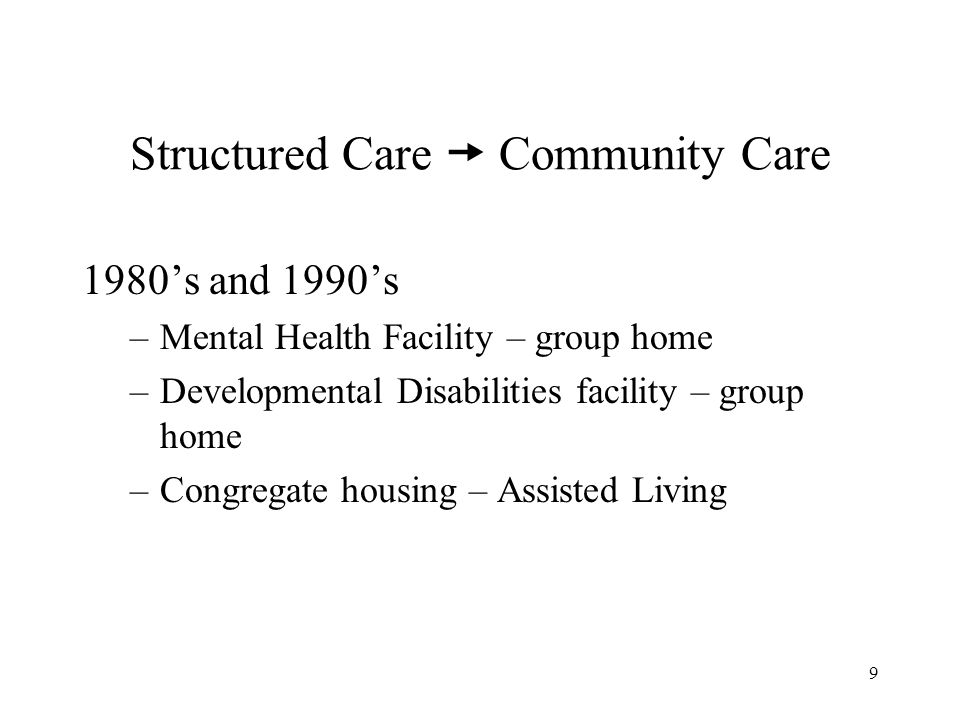 9 Structured Care Community Care 1980s and 1990s –Mental Health Facility – group home –Developmental Disabilities facility – group home –Congregate housing – Assisted Living