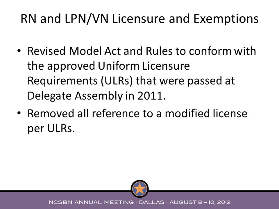Revised Model Act and Rules to conform with the approved Uniform Licensure Requirements (ULRs) that were passed at Delegate Assembly in 2011. Removed