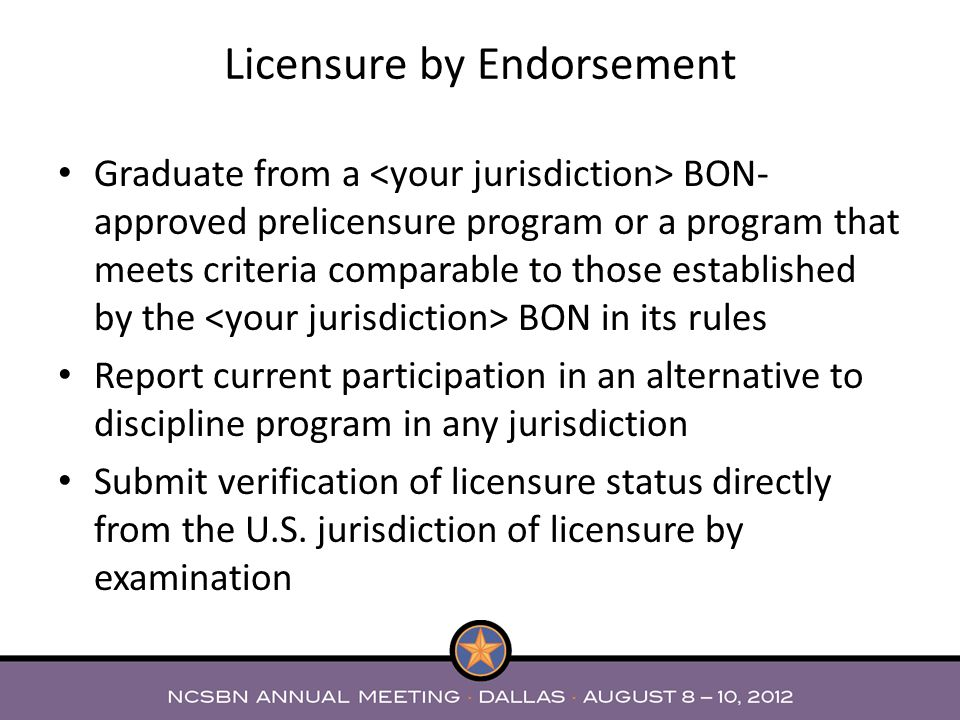 Graduate from a BON- approved prelicensure program or a program that meets criteria comparable to those established by the BON in its rules Report current participation in an alternative to discipline program in any jurisdiction Submit verification of licensure status directly from the U.S.