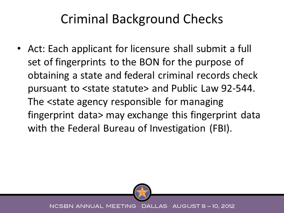 Act: Each applicant for licensure shall submit a full set of fingerprints to the BON for the purpose of obtaining a state and federal criminal records check pursuant to and Public Law