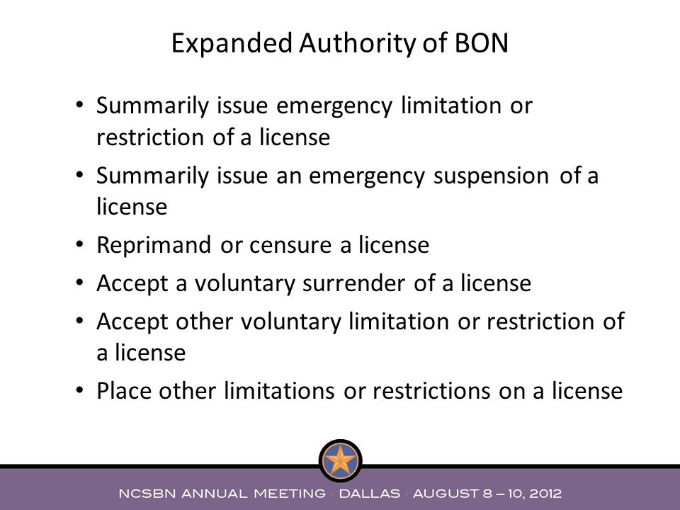 Summarily issue emergency limitation or restriction of a license Summarily issue an emergency suspension of a license Reprimand or censure a license Accept a voluntary surrender of a license Accept other voluntary limitation or restriction of a license Place other limitations or restrictions on a license Expanded Authority of BON