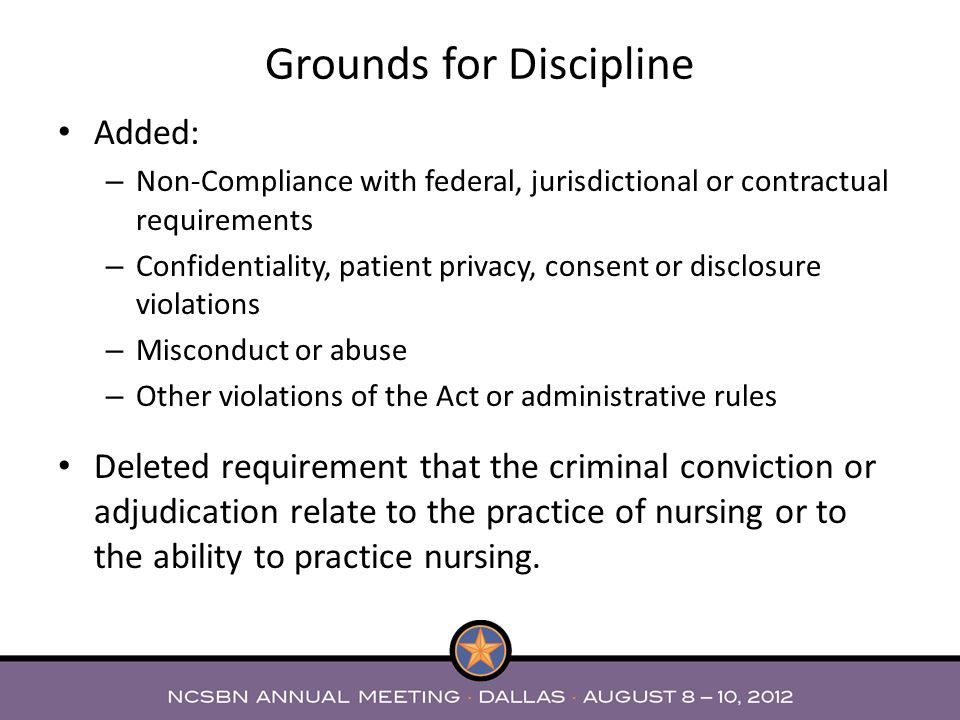 Added: – Non-Compliance with federal, jurisdictional or contractual requirements – Confidentiality, patient privacy, consent or disclosure violations – Misconduct or abuse – Other violations of the Act or administrative rules Deleted requirement that the criminal conviction or adjudication relate to the practice of nursing or to the ability to practice nursing.