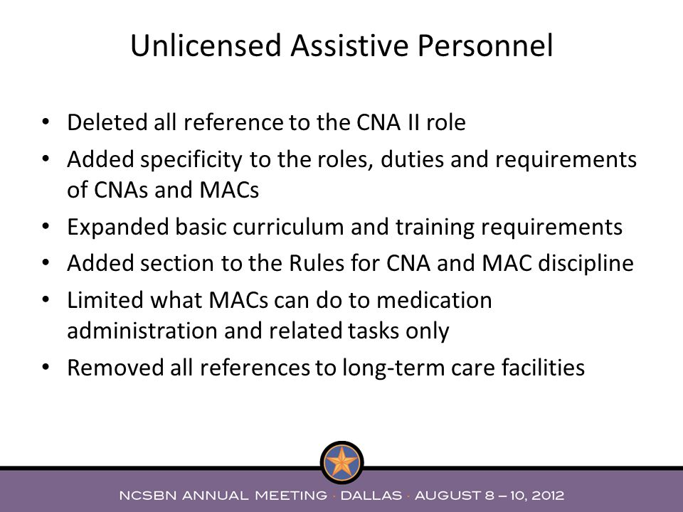 Deleted all reference to the CNA II role Added specificity to the roles, duties and requirements of CNAs and MACs Expanded basic curriculum and traini