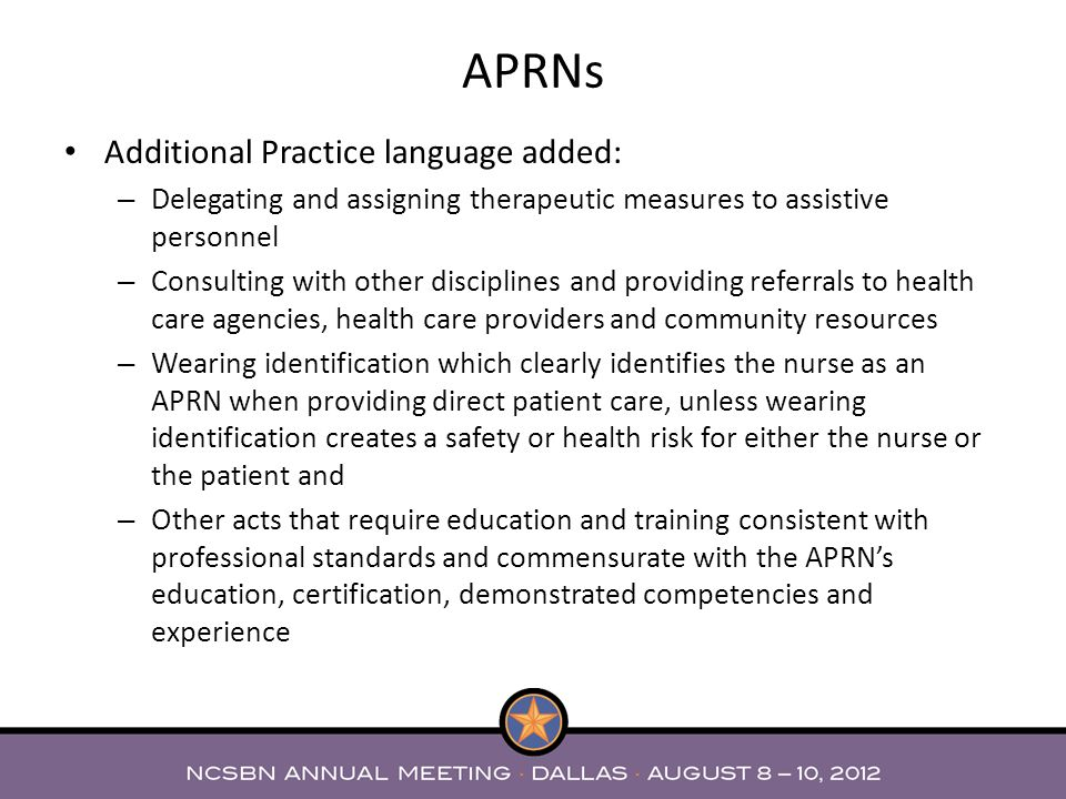 Additional Practice language added: – Delegating and assigning therapeutic measures to assistive personnel – Consulting with other disciplines and providing referrals to health care agencies, health care providers and community resources – Wearing identification which clearly identifies the nurse as an APRN when providing direct patient care, unless wearing identification creates a safety or health risk for either the nurse or the patient and – Other acts that require education and training consistent with professional standards and commensurate with the APRNs education, certification, demonstrated competencies and experience APRNs