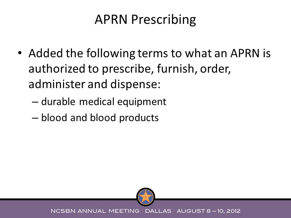 Added the following terms to what an APRN is authorized to prescribe, furnish, order, administer and dispense: – durable medical equipment – blood and blood products APRN Prescribing