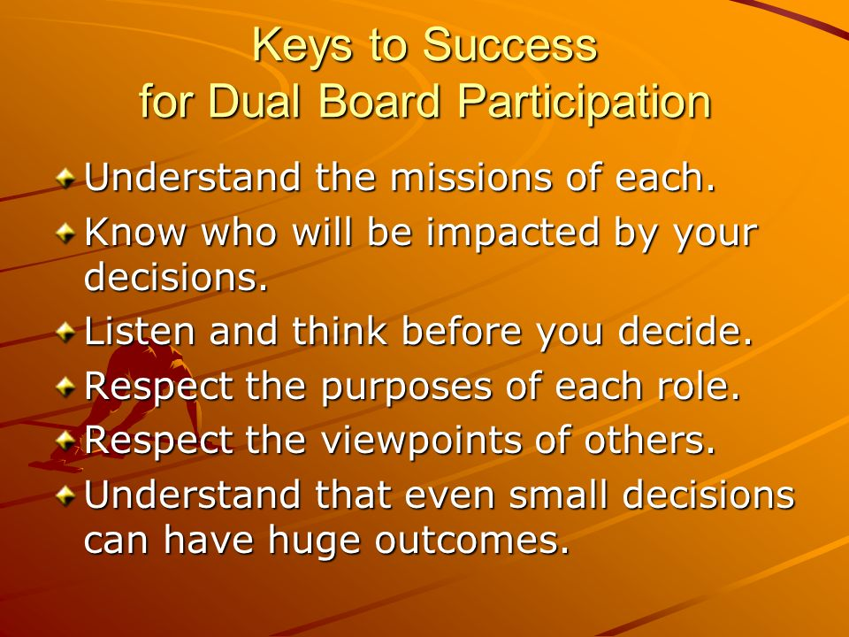 Keys to Success for Dual Board Participation Understand the missions of each.