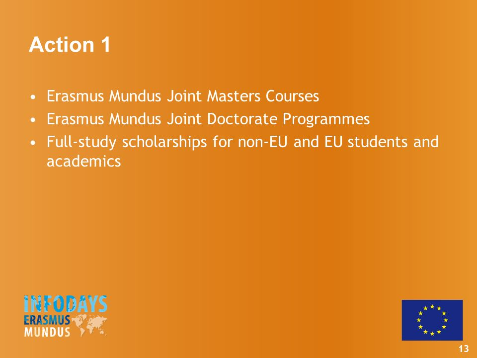 13 Action 1 Erasmus Mundus Joint Masters Courses Erasmus Mundus Joint Doctorate Programmes Full-study scholarships for non-EU and EU students and academics