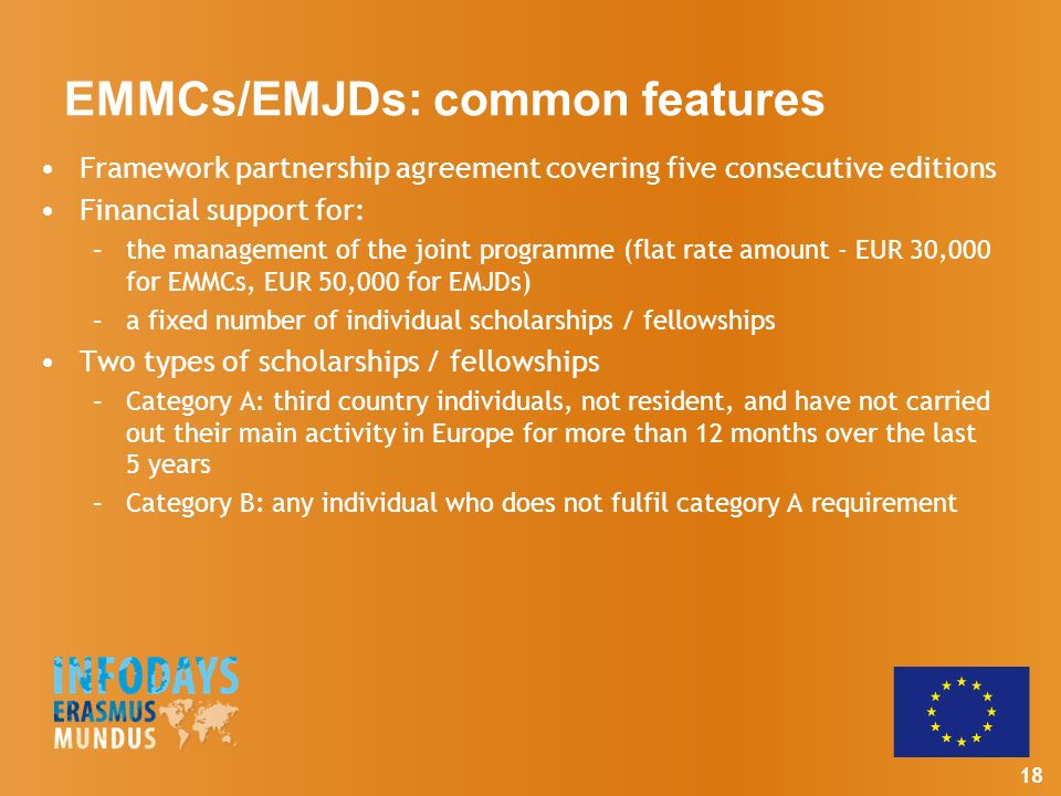 18 EMMCs/EMJDs: common features Framework partnership agreement covering five consecutive editions Financial support for: –the management of the joint programme (flat rate amount - EUR 30,000 for EMMCs, EUR 50,000 for EMJDs) –a fixed number of individual scholarships / fellowships Two types of scholarships / fellowships –Category A: third country individuals, not resident, and have not carried out their main activity in Europe for more than 12 months over the last 5 years –Category B: any individual who does not fulfil category A requirement