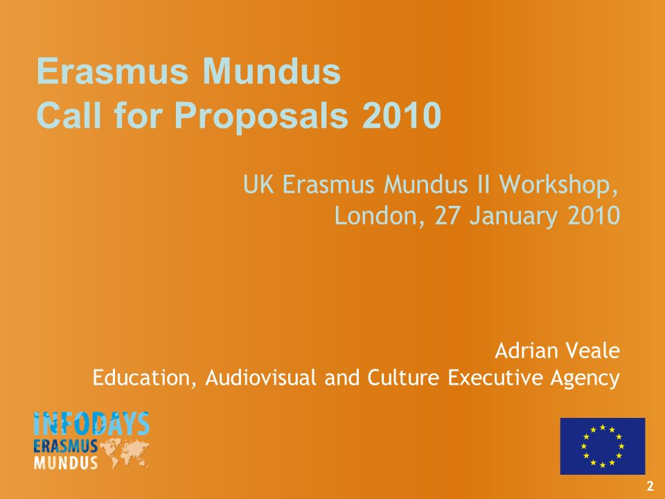 2 Erasmus Mundus Call for Proposals 2010 UK Erasmus Mundus II Workshop, London, 27 January 2010 Adrian Veale Education, Audiovisual and Culture Executive Agency