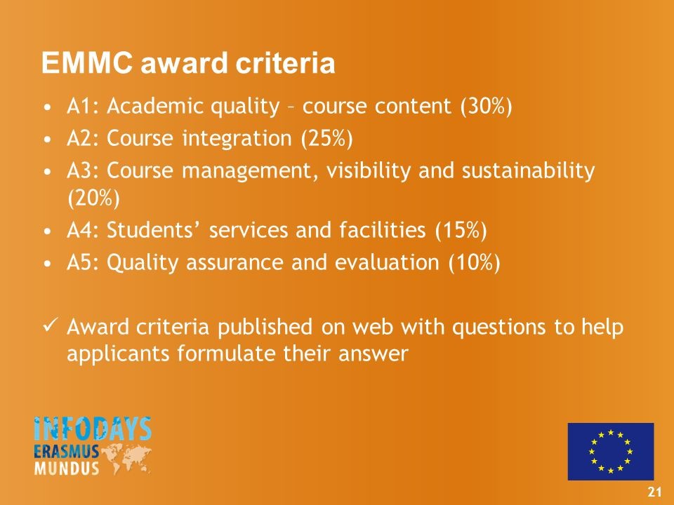 21 EMMC award criteria A1: Academic quality – course content (30%) A2: Course integration (25%) A3: Course management, visibility and sustainability (20%) A4: Students services and facilities (15%) A5: Quality assurance and evaluation (10%) Award criteria published on web with questions to help applicants formulate their answer