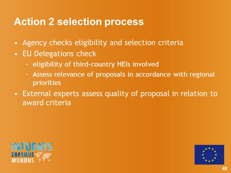 48 Action 2 selection process Agency checks eligibility and selection criteria EU Delegations check –eligibility of third-country HEIs involved –Assess relevance of proposals in accordance with regional priorities External experts assess quality of proposal in relation to award criteria