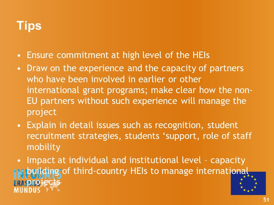 51 Tips Ensure commitment at high level of the HEIs Draw on the experience and the capacity of partners who have been involved in earlier or other international grant programs; make clear how the non- EU partners without such experience will manage the project Explain in detail issues such as recognition, student recruitment strategies, students support, role of staff mobility Impact at individual and institutional level – capacity building of third-country HEIs to manage international projects