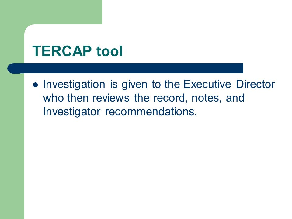 TERCAP tool Investigation is given to the Executive Director who then reviews the record, notes, and Investigator recommendations.