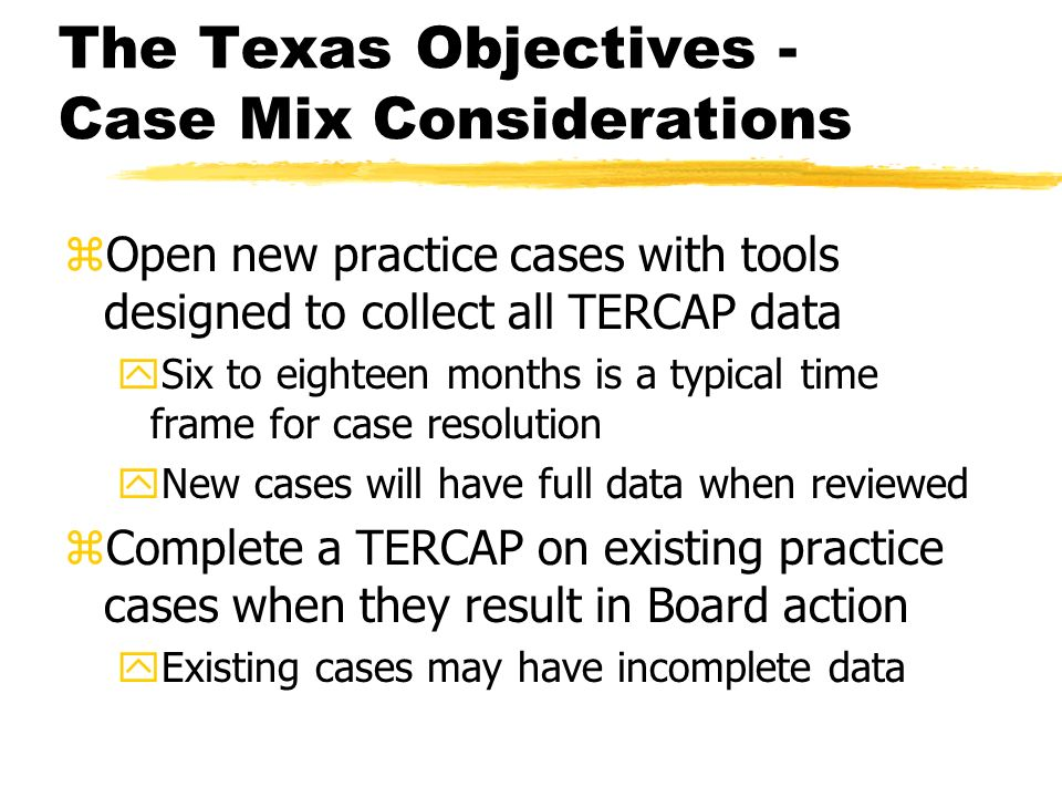The Texas Objectives - Challenges & Successes zGradual 18+/- month transition period yFrom data with many unknows to data that is complete as existing cases resolve and new cases move through the pipeline zResults in a period of training and refinement, using incomplete data, and facilitates increased TERCAP proficiency as authorized investigators become more experienced in TERCAP analysis