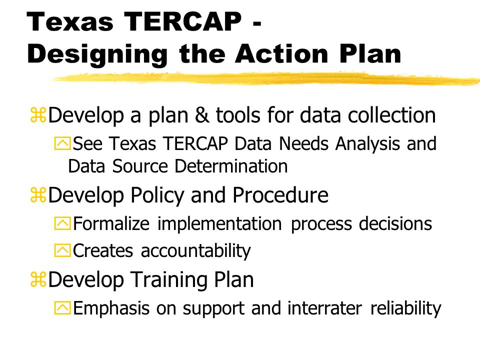 Texas TERCAP - Designing the Action Plan zDevelop a plan & tools for data collection ySee Texas TERCAP Data Needs Analysis and Data Source Determinati